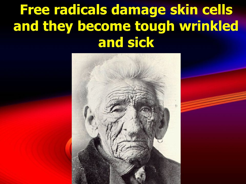 Free radicals damage skin cells and they become tough wrinkled and sick