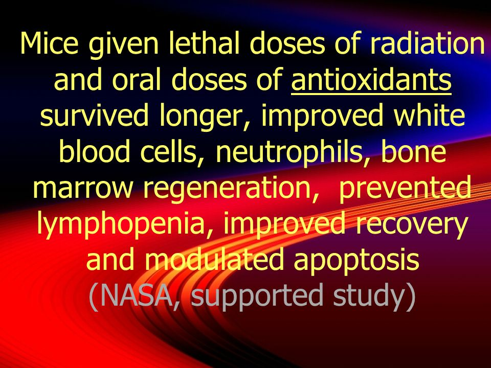 Mice given lethal doses of radiation and oral doses of antioxidants survived longer, improved white blood cells, neutrophils, bone marrow regeneration, prevented lymphopenia, improved recovery and modulated apoptosis (NASA, supported study)
