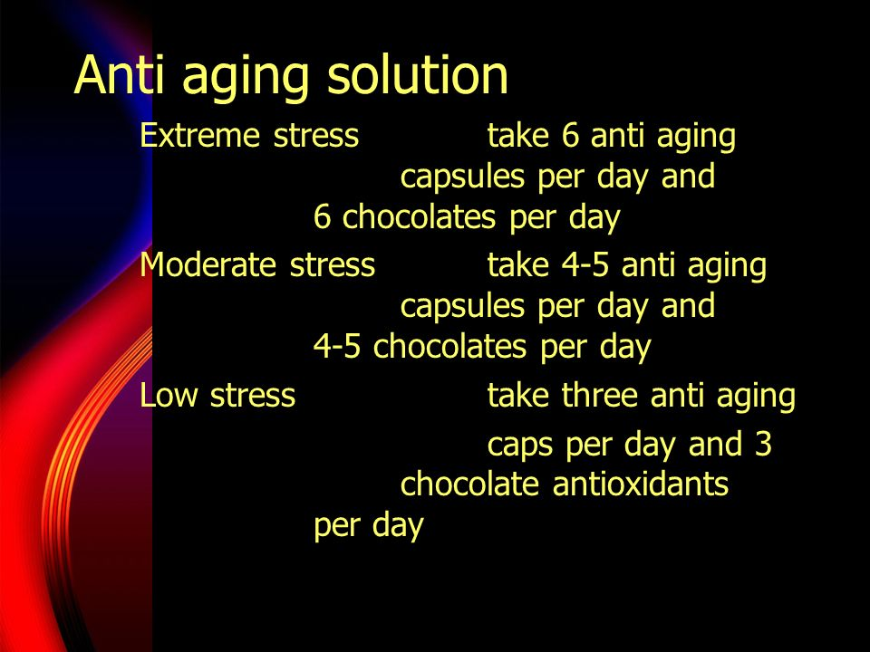 Anti aging solution Extreme stress take 6 anti aging capsules per day and 6 chocolates per day.