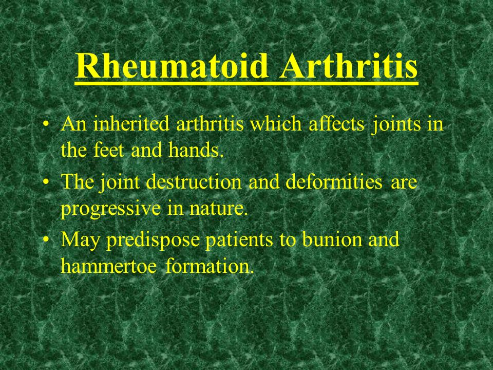 Rheumatoid ArthritisAn inherited arthritis which affects joints in the feet and hands.