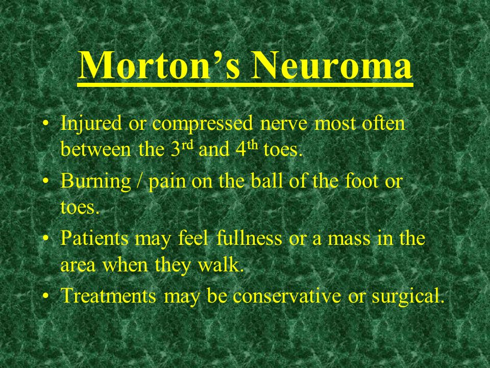 Morton's NeuromaInjured or compressed nerve most often between the 3rd and 4th toes. Burning / pain on the ball of the foot or toes.