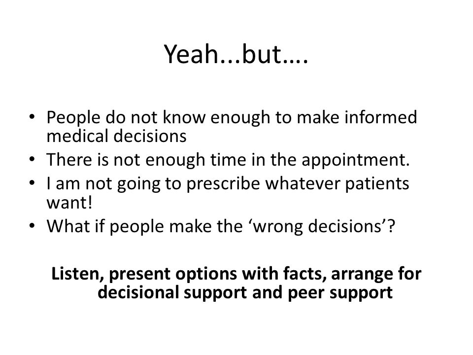 Yeah...but…. People do not know enough to make informed medical decisions. There is not enough time in the appointment.