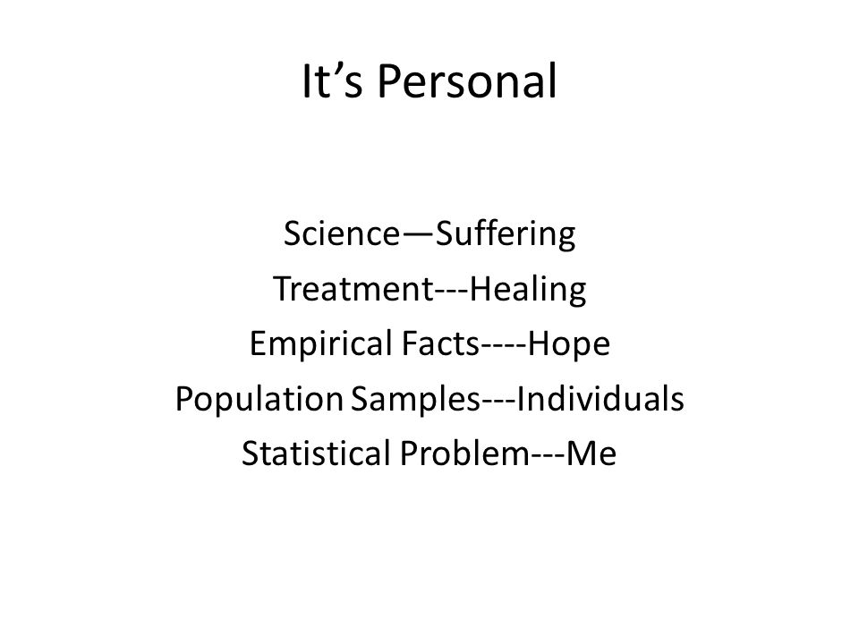 It's Personal Science—Suffering Treatment---Healing Empirical Facts----Hope Population Samples---Individuals Statistical Problem---Me