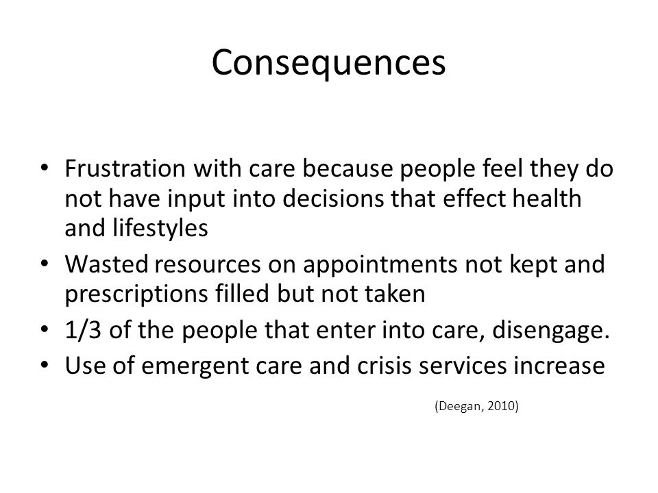 Consequences Frustration with care because people feel they do not have input into decisions that effect health and lifestyles.