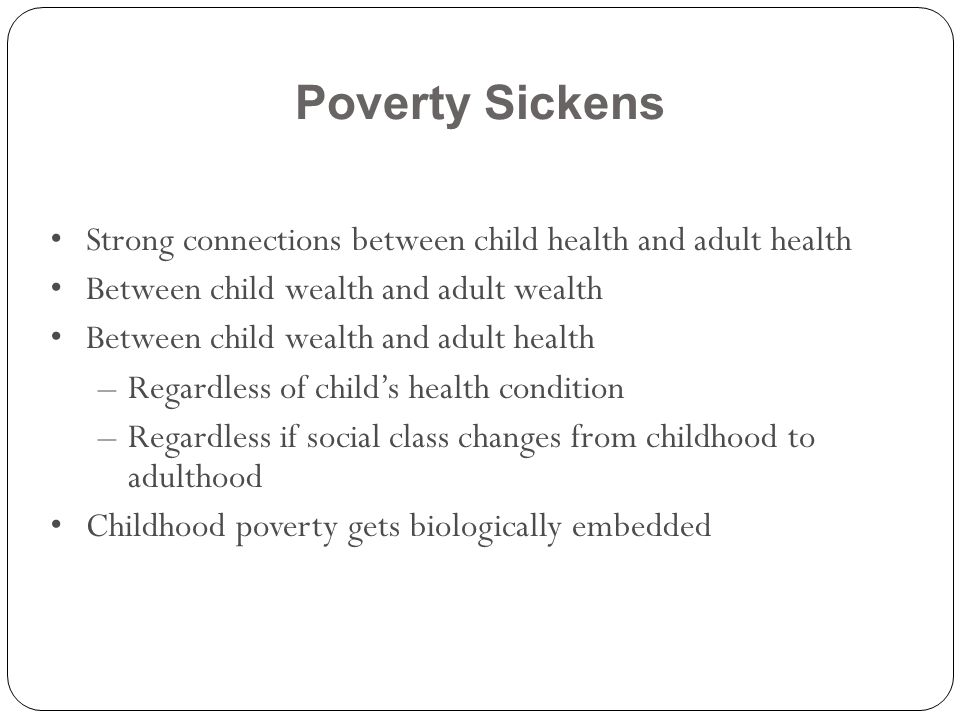 Poverty Sickens Strong connections between child health and adult health. Between child wealth and adult wealth.