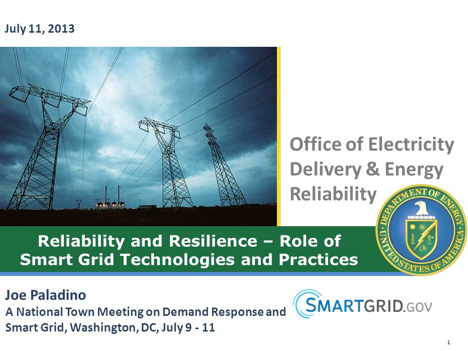 July 11, 2013 Reliability and Resilience – Role of Smart Grid Technologies and Practices. Joe Paladino.