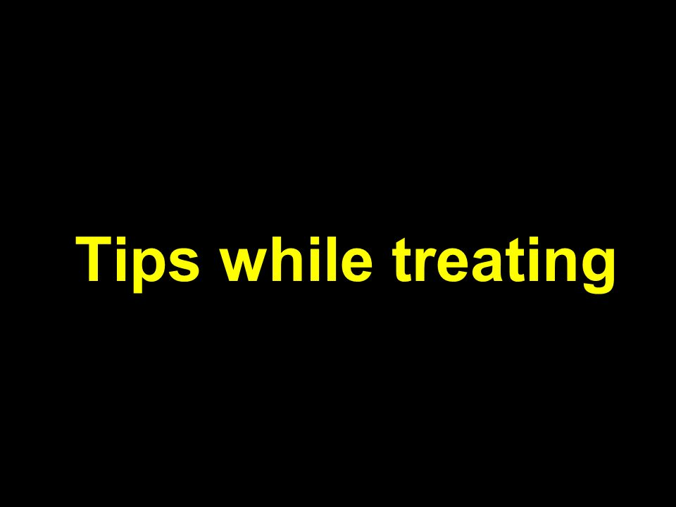 Tips while treating