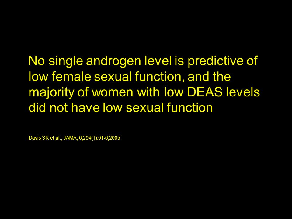 No single androgen level is predictive of low female sexual function, and the majority of women with low DEAS levels did not have low sexual function