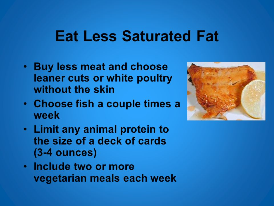 Eat Less Saturated Fat Buy less meat and choose leaner cuts or white poultry without the skin. Choose fish a couple times a week.