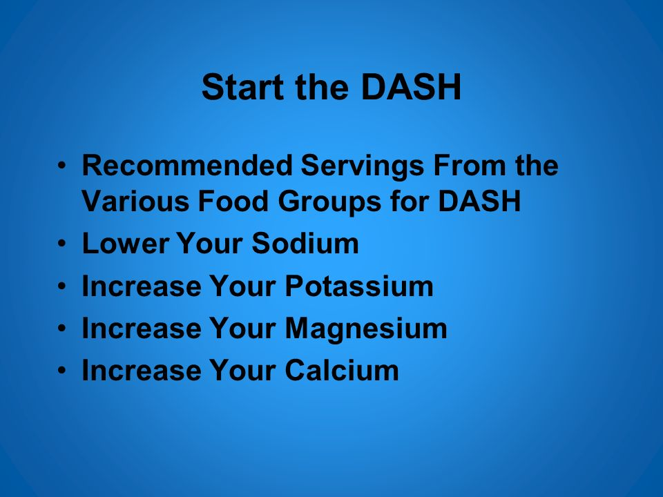 Start the DASH Recommended Servings From the Various Food Groups for DASH. Lower Your Sodium. Increase Your Potassium.