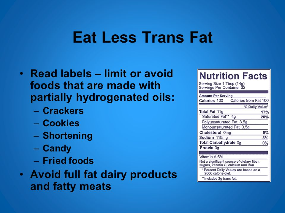 Eat Less Trans Fat Read labels – limit or avoid foods that are made with partially hydrogenated oils: