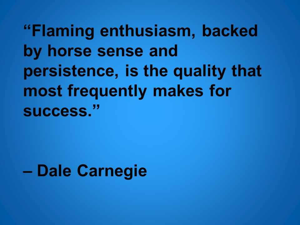 Flaming enthusiasm, backed by horse sense and persistence, is the quality that most frequently makes for success. – Dale Carnegie