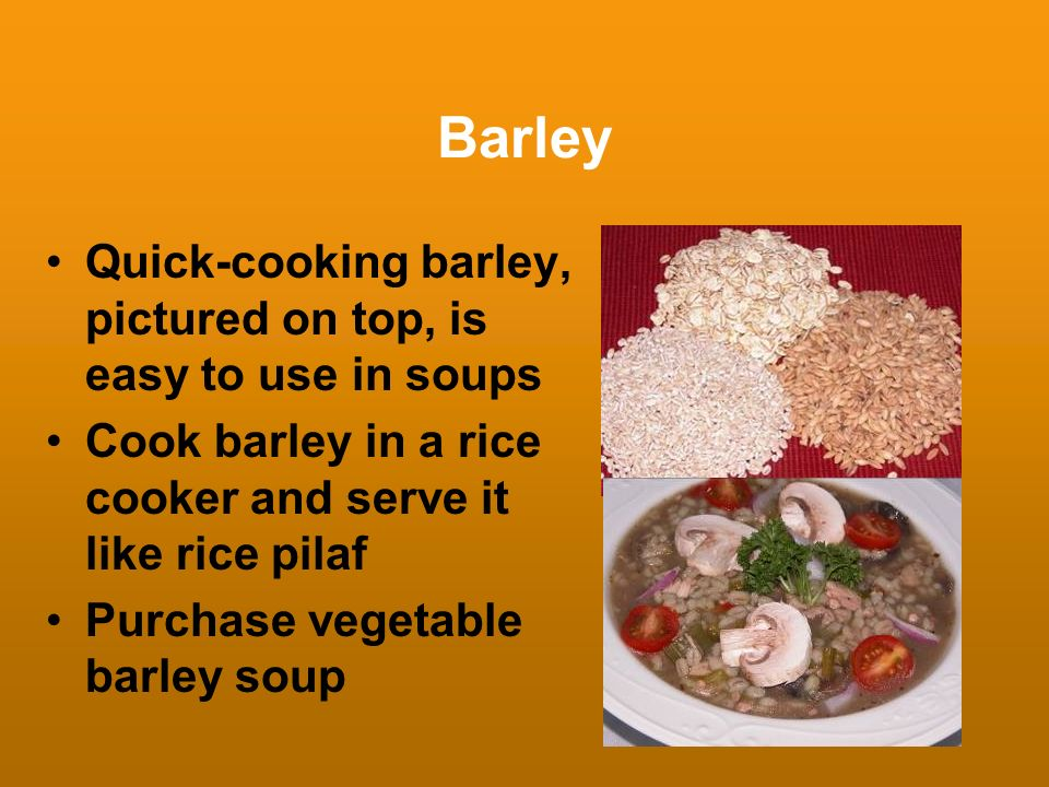 Barley Quick-cooking barley, pictured on top, is easy to use in soups