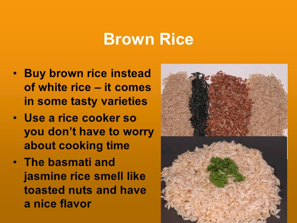 Brown Rice Buy brown rice instead of white rice – it comes in some tasty varieties. Use a rice cooker so you don't have to worry about cooking time.
