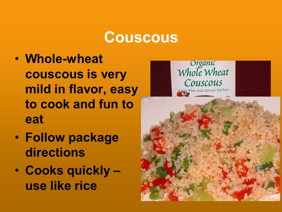 Couscous Whole-wheat couscous is very mild in flavor, easy to cook and fun to eat. Follow package directions.