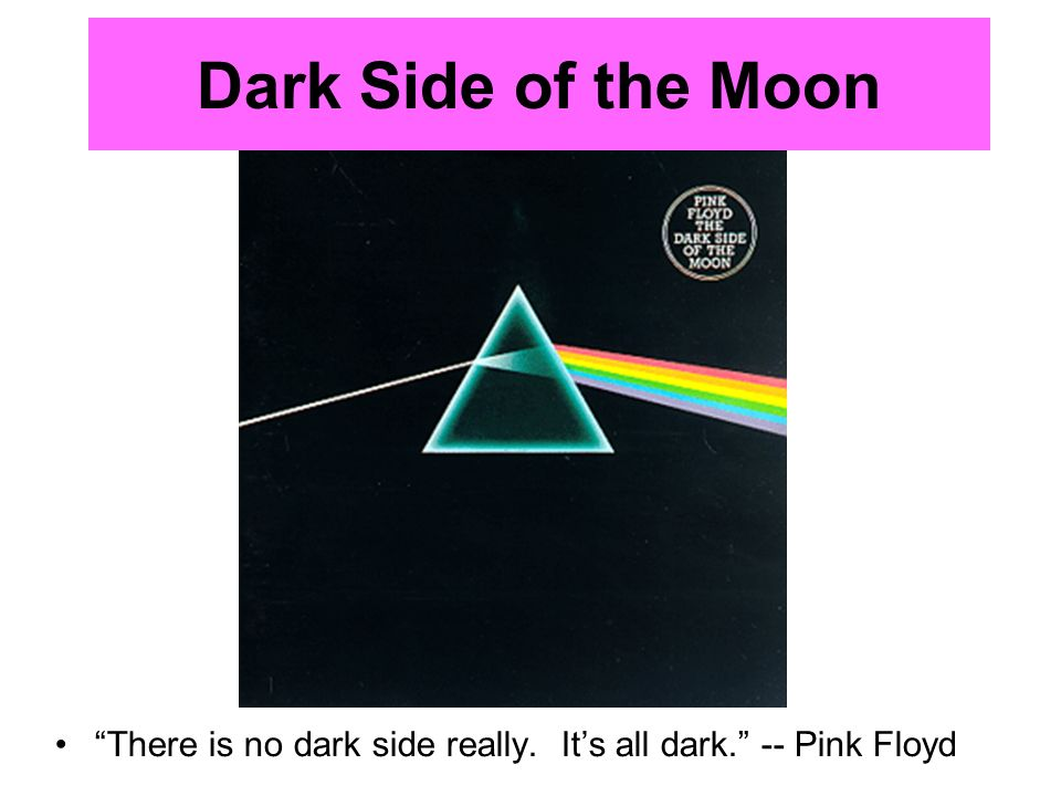 Dark Side of the Moon There is no dark side really. It's all dark. -- Pink Floyd