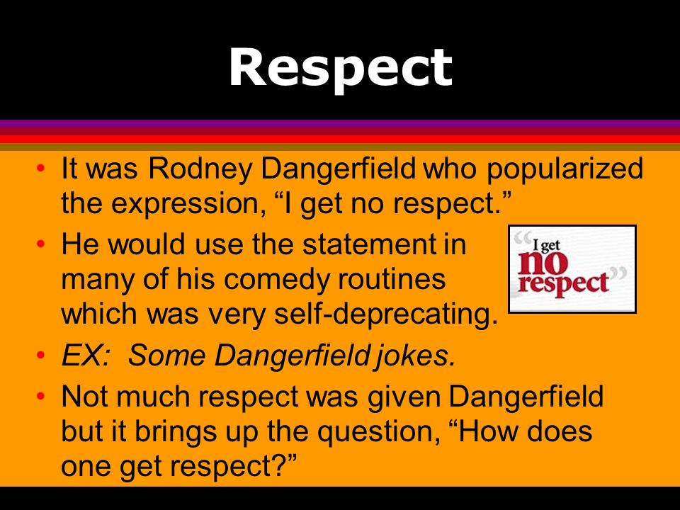 Respect It was Rodney Dangerfield who popularized the expression, I get no respect.