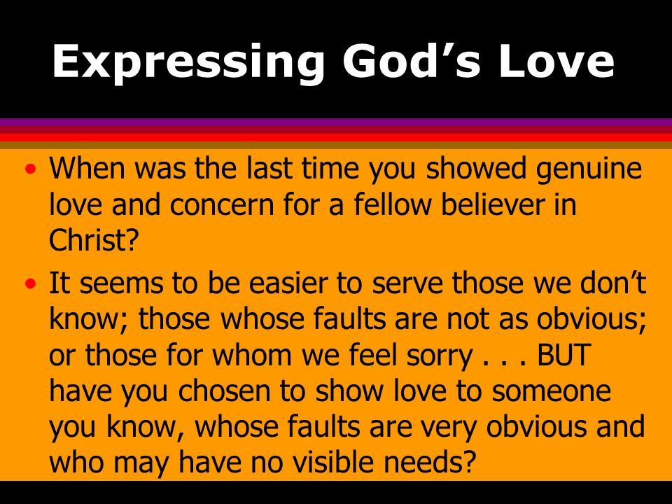 Expressing God's Love When was the last time you showed genuine love and concern for a fellow believer in Christ