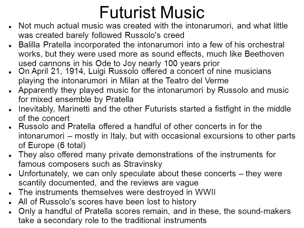 Futurist Music Not much actual music was created with the intonarumori, and what little was created barely followed Russolo s creed.