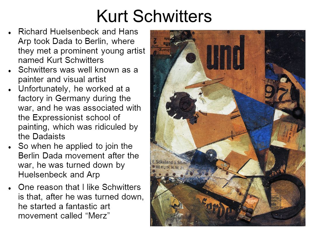 Kurt Schwitters Richard Huelsenbeck and Hans Arp took Dada to Berlin, where they met a prominent young artist named Kurt Schwitters.