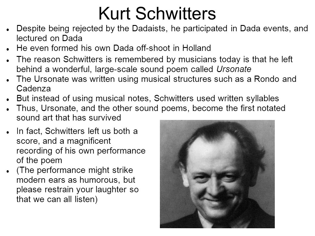 Kurt Schwitters Despite being rejected by the Dadaists, he participated in Dada events, and lectured on Dada.