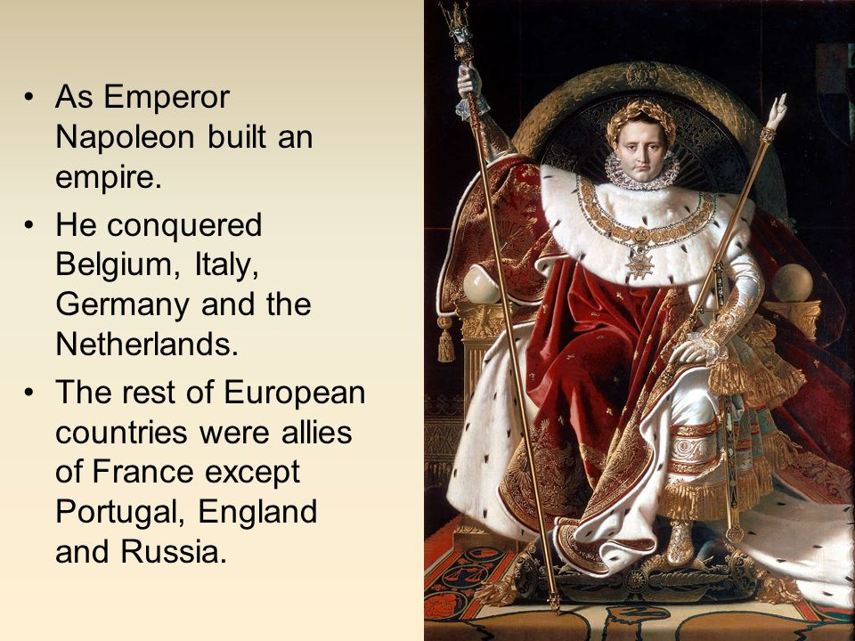As Emperor Napoleon built an empire.