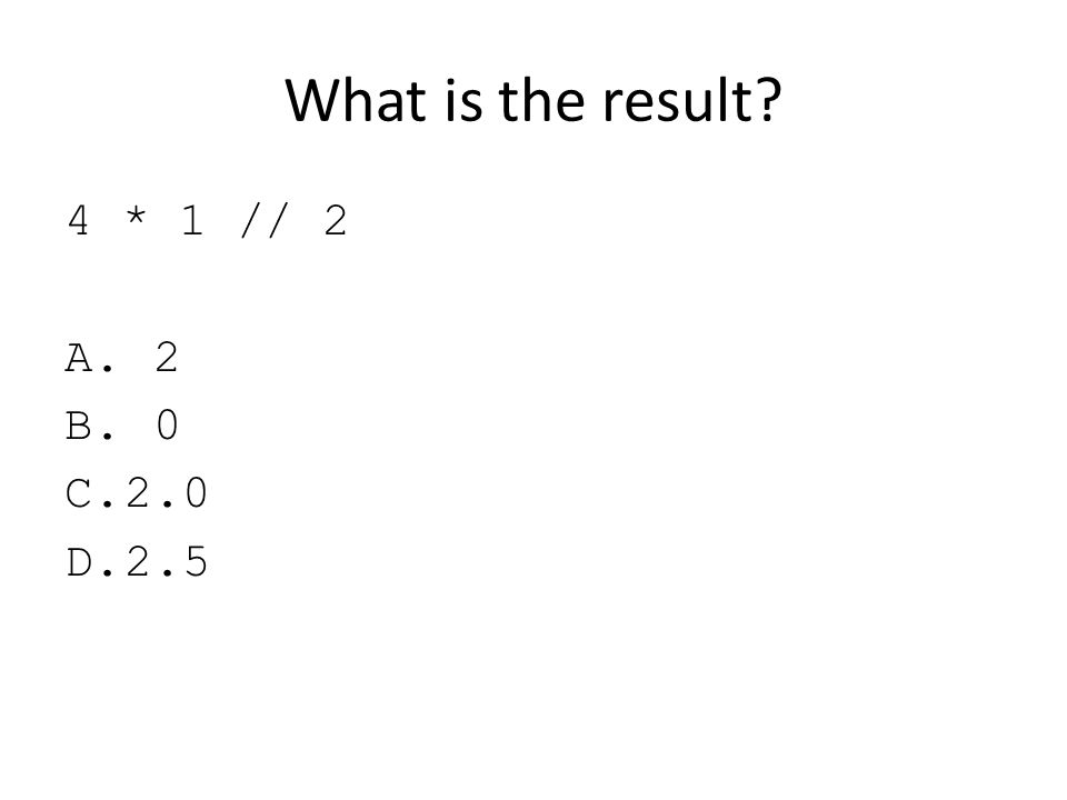 What is the result 4 * 1 // 2 2 2.0 2.5