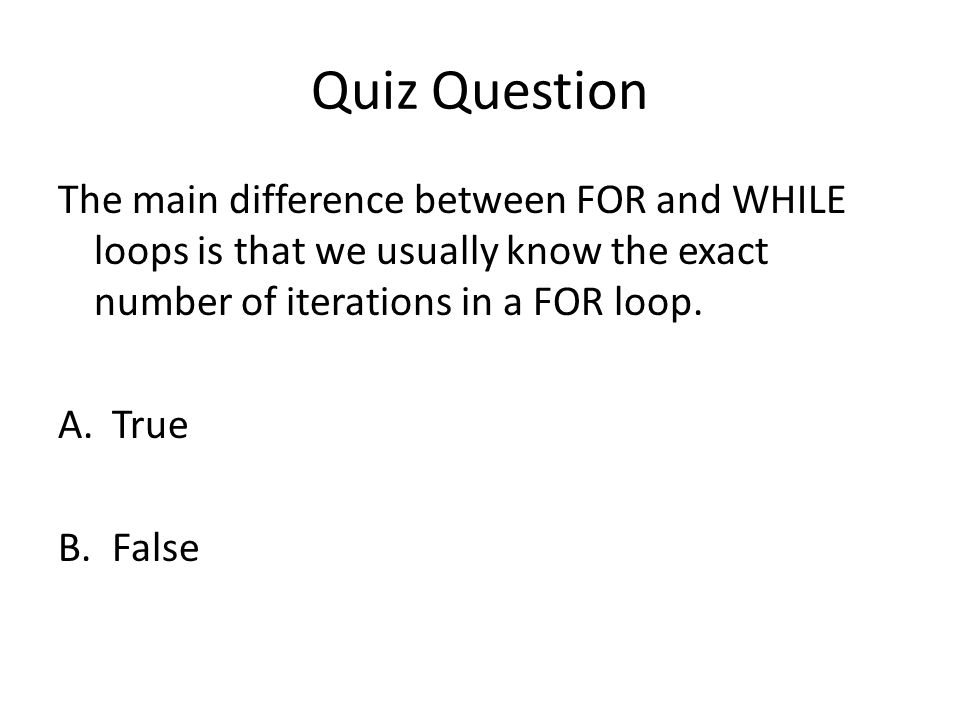 Quiz Question The main difference between FOR and WHILE loops is that we usually know the exact number of iterations in a FOR loop.
