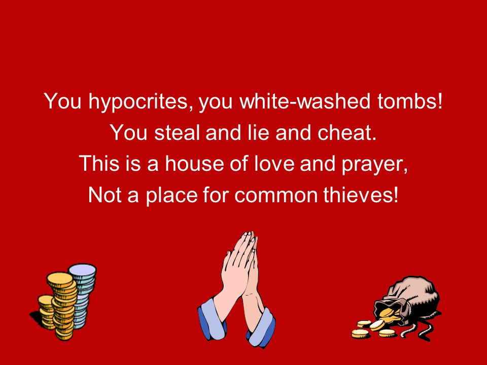 You hypocrites, you white-washed tombs! You steal and lie and cheat.