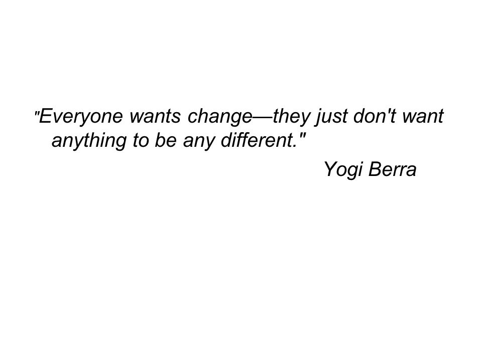 Everyone wants change—they just don t want anything to be any different.