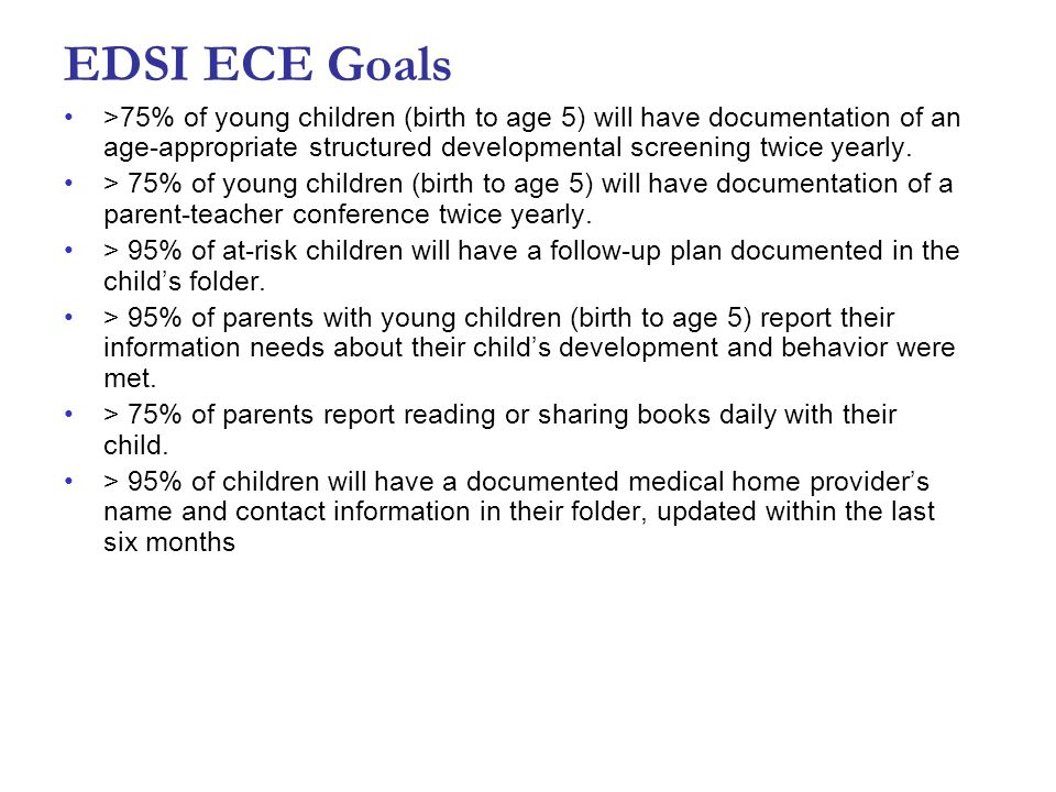 EDSI ECE Goals>75% of young children (birth to age 5) will have documentation of an age-appropriate structured developmental screening twice yearly.