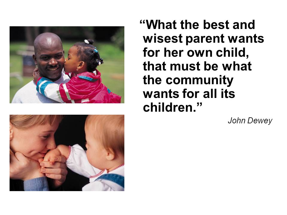 What the best and wisest parent wants for her own child, that must be what the community wants for all its children.