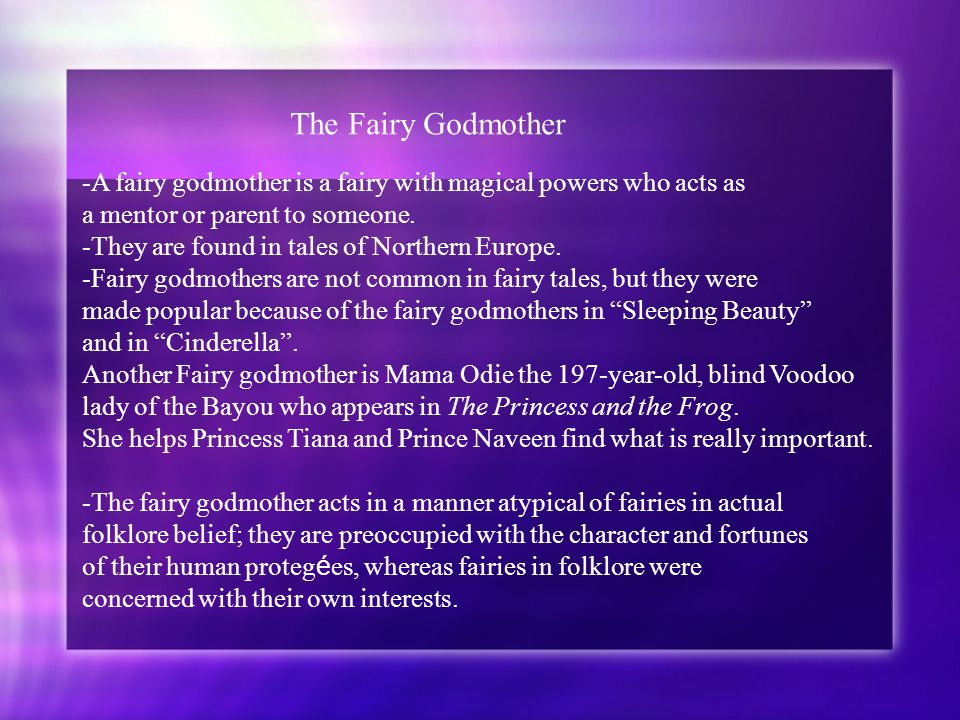 The Fairy Godmother -A fairy godmother is a fairy with magical powers who acts as. a mentor or parent to someone.