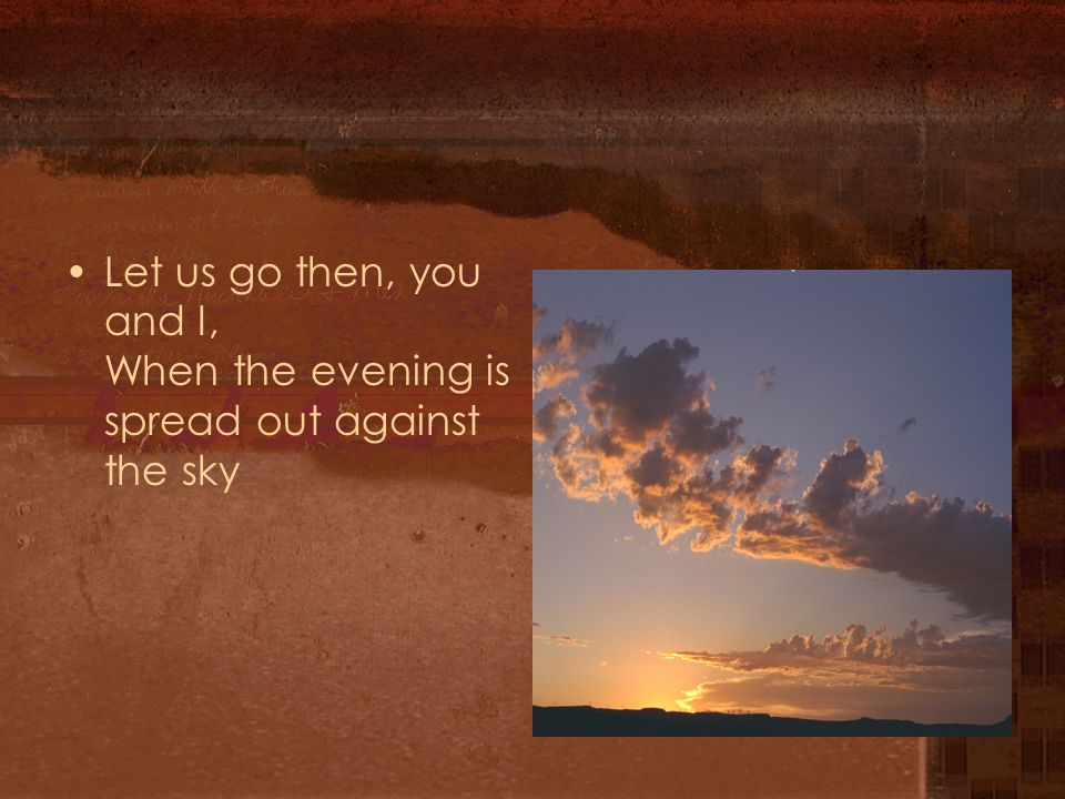 Let us go then, you and I, When the evening is spread out against the sky