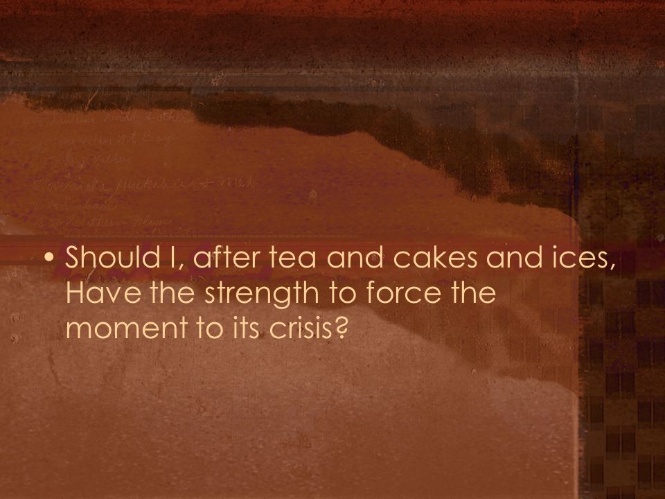 Should I, after tea and cakes and ices, Have the strength to force the moment to its crisis