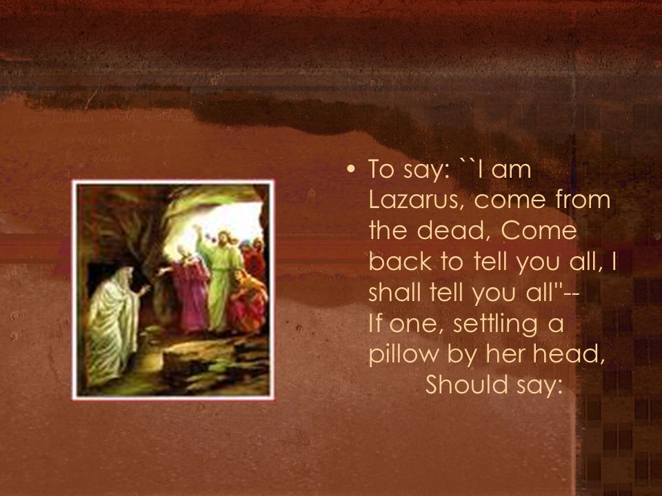 To say: ``I am Lazarus, come from the dead, Come back to tell you all, I shall tell you all -- If one, settling a pillow by her head, Should say: