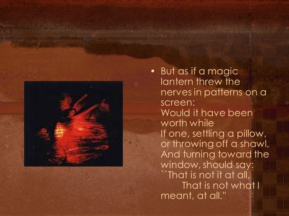But as if a magic lantern threw the nerves in patterns on a screen: Would it have been worth while If one, settling a pillow, or throwing off a shawl, And turning toward the window, should say: ``That is not it at all, That is not what I meant, at all.