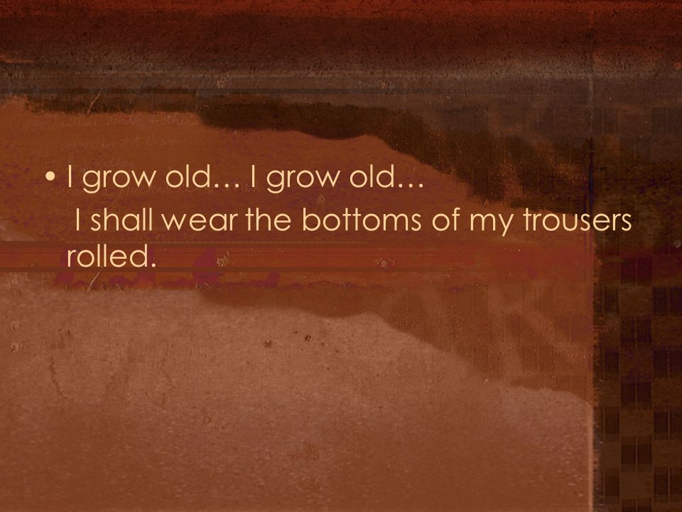 I grow old… I grow old… I shall wear the bottoms of my trousers rolled.
