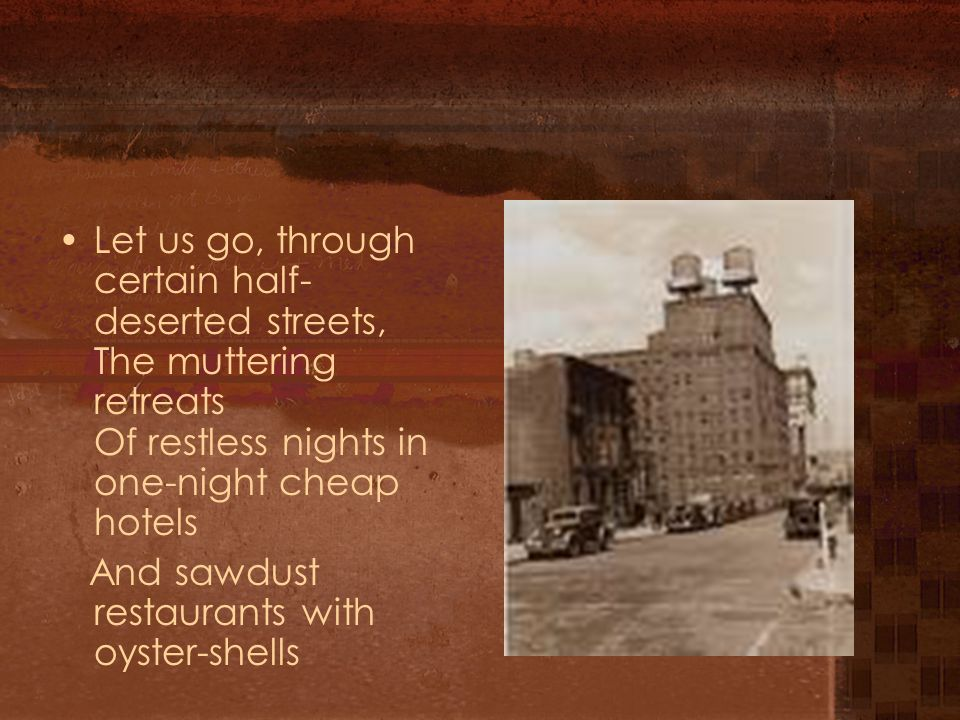 Let us go, through certain half-deserted streets, The muttering retreats Of restless nights in one-night cheap hotels