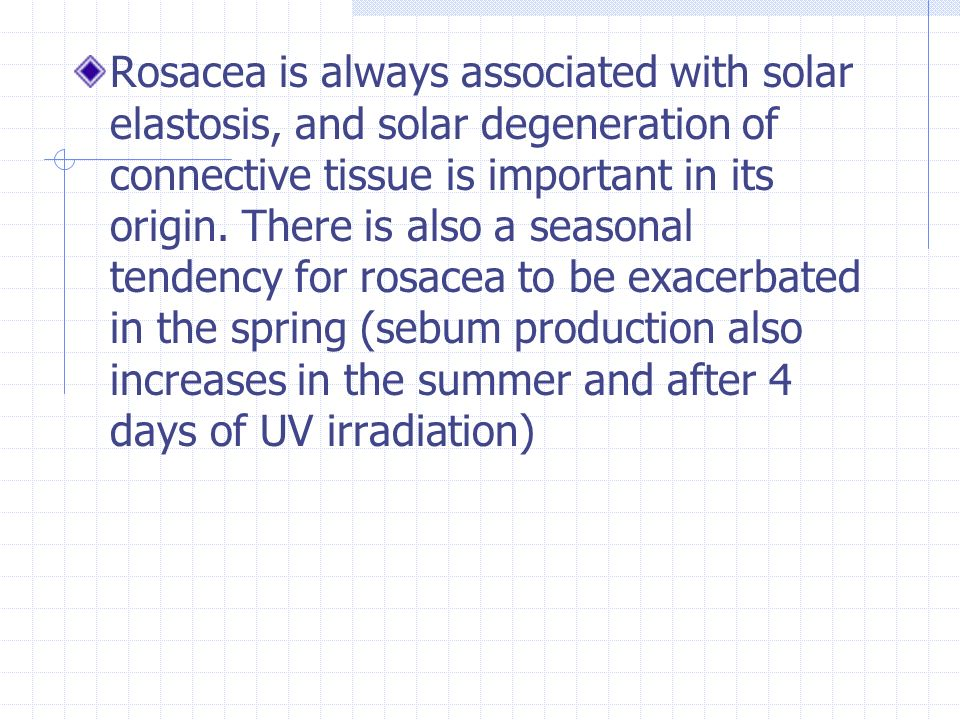 Rosacea is always associated with solar elastosis, and solar degeneration of connective tissue is important in its origin.