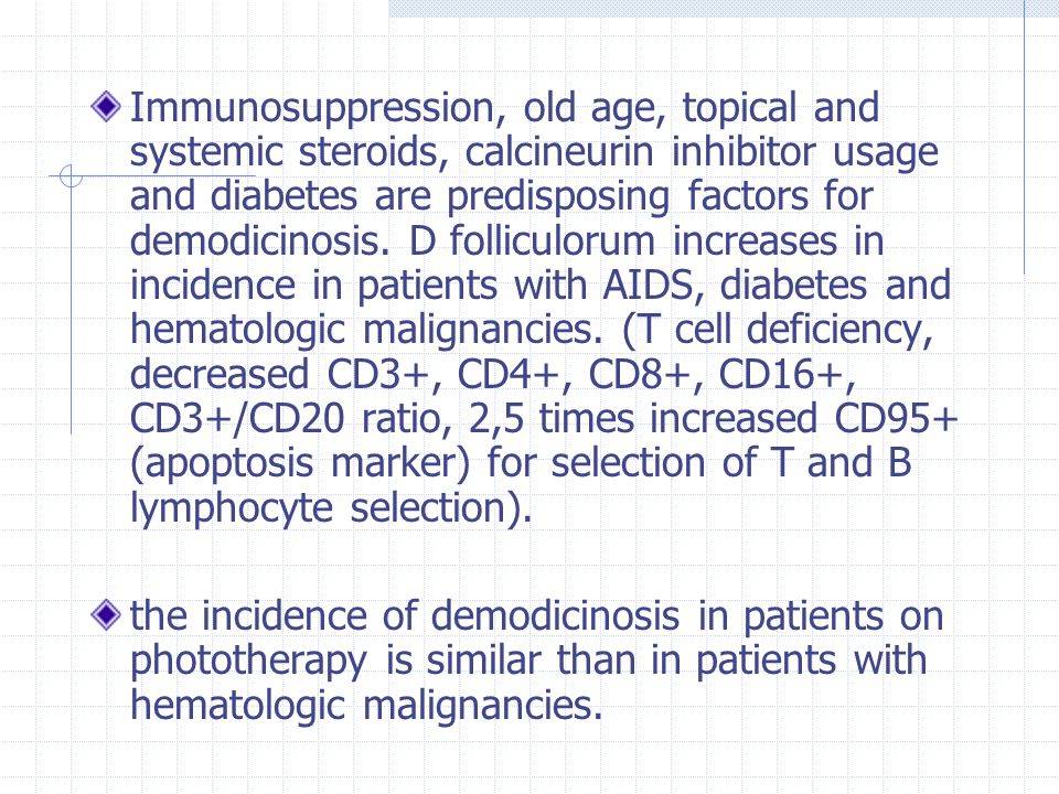 Immunosuppression, old age, topical and systemic steroids, calcineurin inhibitor usage and diabetes are predisposing factors for demodicinosis. D folliculorum increases in incidence in patients with AIDS, diabetes and hematologic malignancies. (T cell deficiency, decreased CD3+, CD4+, CD8+, CD16+, CD3+/CD20 ratio, 2,5 times increased CD95+ (apoptosis marker) for selection of T and B lymphocyte selection).