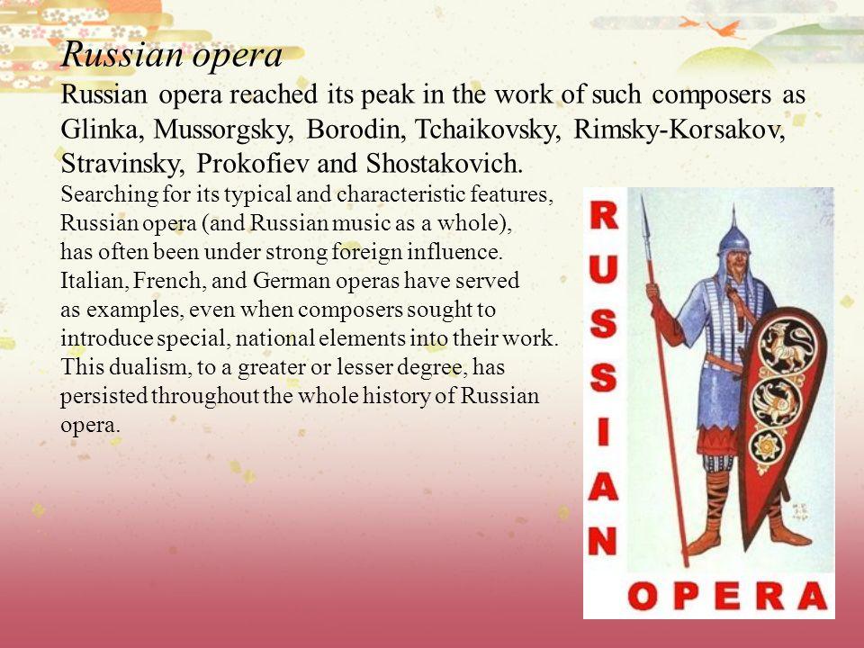 Russian opera Russian opera reached its peak in the work of such composers as. Glinka, Mussorgsky, Borodin, Tchaikovsky, Rimsky-Korsakov,