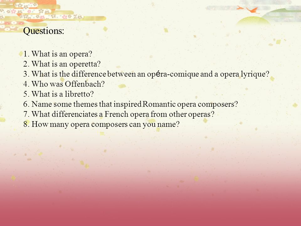 Questions: 1. What is an opera 2. What is an operetta