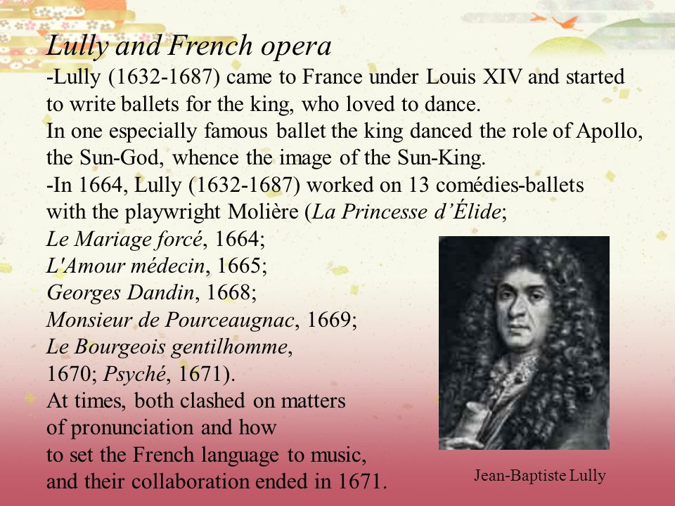 Lully and French opera -Lully (1632-1687) came to France under Louis XIV and started.
