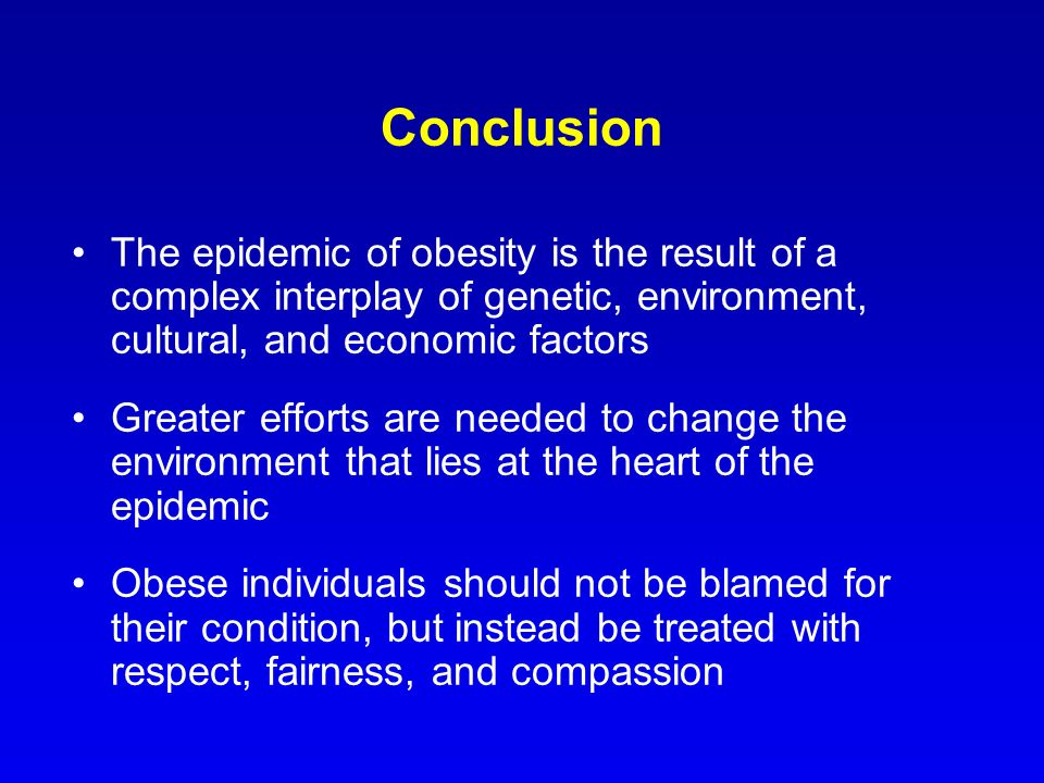 Conclusion The epidemic of obesity is the result of a complex interplay of genetic, environment, cultural, and economic factors.