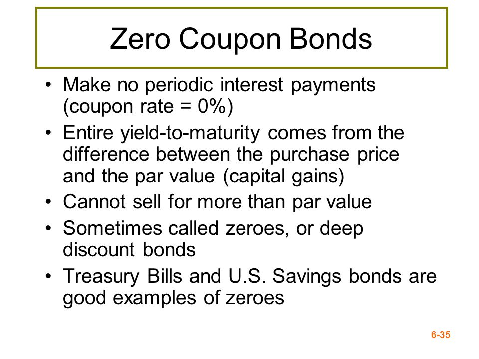 Zero Coupon BondsMake no periodic interest payments (coupon rate = 0%)