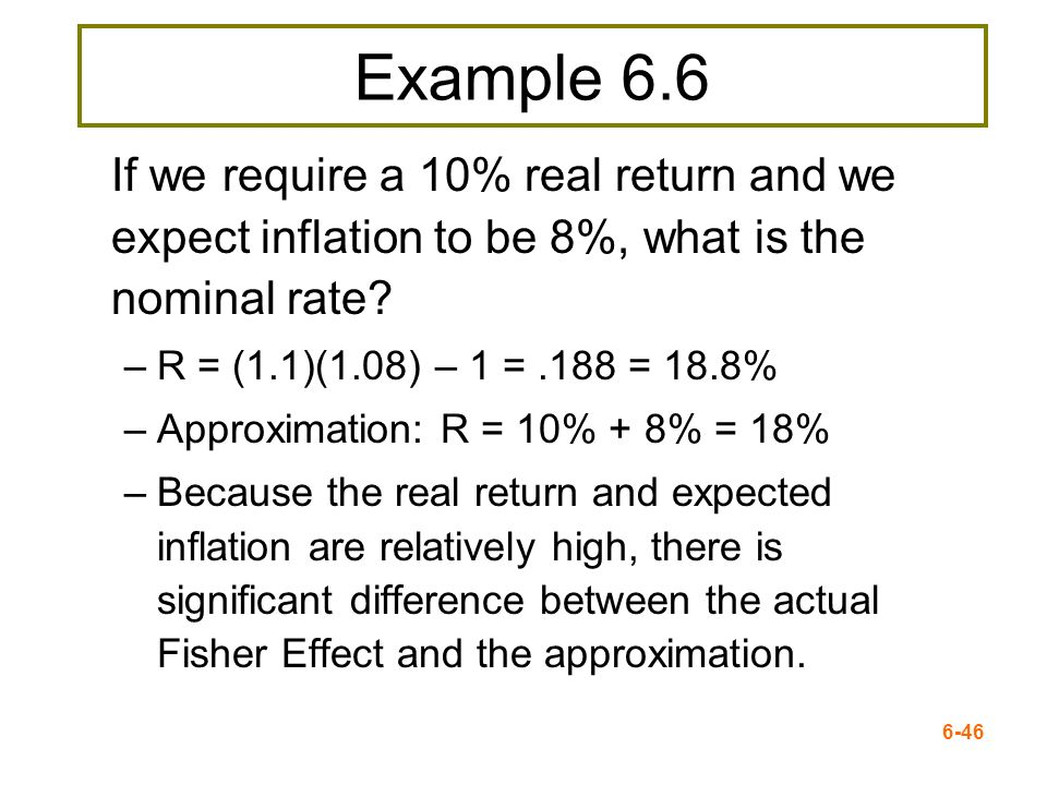 Example 6.6 If we require a 10% real return and we expect inflation to be 8%, what is the nominal rate