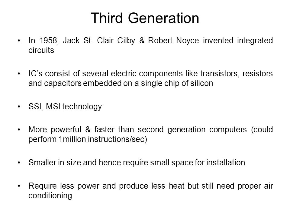 Third Generation In 1958, Jack St. Clair Cilby & Robert Noyce invented integrated circuits.