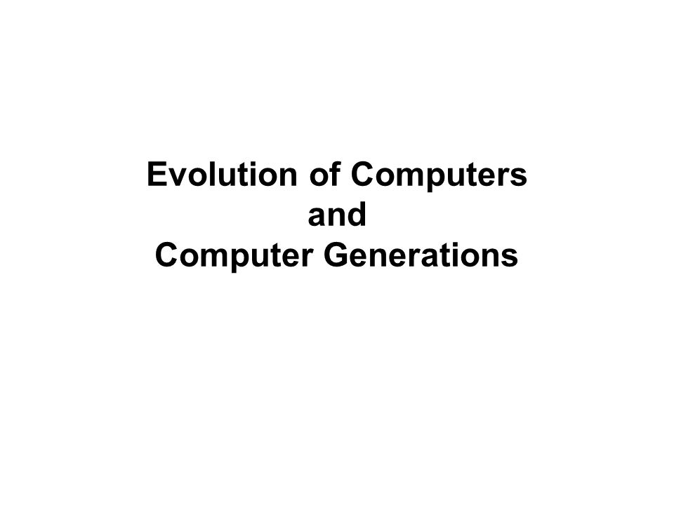 Evolution of Computers and Computer Generations