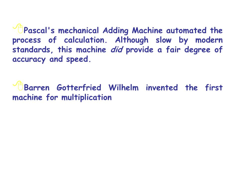 Pascal s mechanical Adding Machine automated the process of calculation. Although slow by modern standards, this machine did provide a fair degree of accuracy and speed.